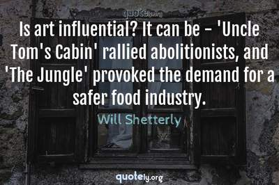 Photo Quote of Is art influential? It can be - 'Uncle Tom's Cabin' rallied abolitionists, and 'The Jungle' provoked the demand for a safer food industry.