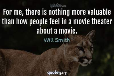 Photo Quote of For me, there is nothing more valuable than how people feel in a movie theater about a movie.