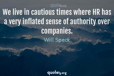 Photo Quote of We live in cautious times where HR has a very inflated sense of authority over companies.