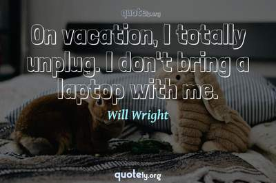Photo Quote of On vacation, I totally unplug. I don't bring a laptop with me.