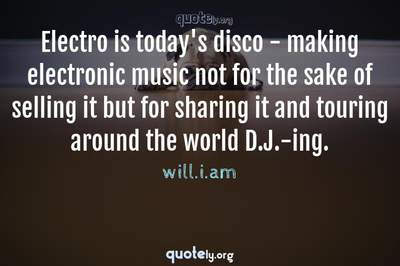 Photo Quote of Electro is today's disco - making electronic music not for the sake of selling it but for sharing it and touring around the world D.J.-ing.