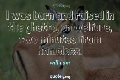 Photo Quote of I was born and raised in the ghetto, on welfare, two minutes from homeless.