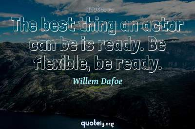 Photo Quote of The best thing an actor can be is ready. Be flexible, be ready.