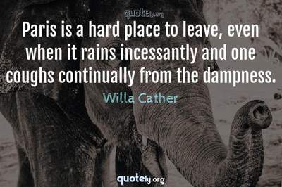 Photo Quote of Paris is a hard place to leave, even when it rains incessantly and one coughs continually from the dampness.