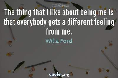 Photo Quote of The thing that I like about being me is that everybody gets a different feeling from me.