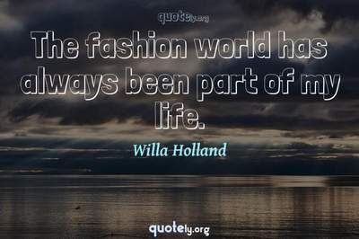 Photo Quote of The fashion world has always been part of my life.