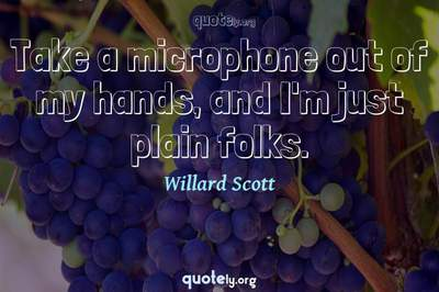 Photo Quote of Take a microphone out of my hands, and I'm just plain folks.