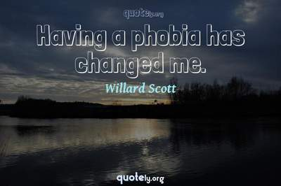 Photo Quote of Having a phobia has changed me.