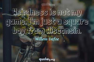Photo Quote of Weirdness is not my game. I'm just a square boy from Wisconsin.