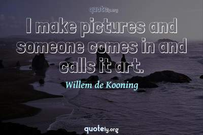 Photo Quote of I make pictures and someone comes in and calls it art.