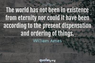 Photo Quote of The world has not been in existence from eternity nor could it have been according to the present dispensation and ordering of things.