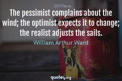 Photo Quote of The pessimist complains about the wind; the optimist expects it to change; the realist adjusts the sails.