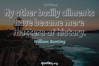 Photo Quote of My other bodily ailments have become mere matters of history.