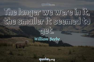 Photo Quote of The longer we were in it, the smaller it seemed to get.
