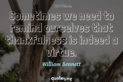 Photo Quote of Sometimes we need to remind ourselves that thankfulness is indeed a virtue.
