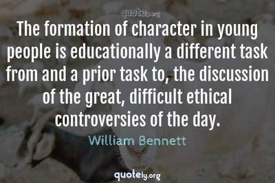 Photo Quote of The formation of character in young people is educationally a different task from and a prior task to, the discussion of the great, difficult ethical controversies of the day.