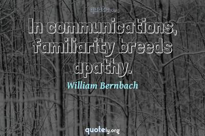Photo Quote of In communications, familiarity breeds apathy.