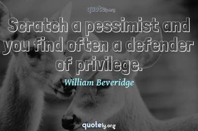 Photo Quote of Scratch a pessimist and you find often a defender of privilege.