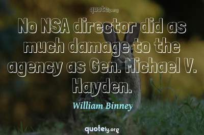 Photo Quote of No NSA director did as much damage to the agency as Gen. Michael V. Hayden.