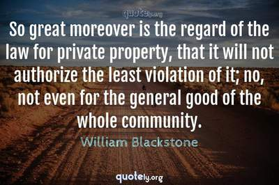 Photo Quote of So great moreover is the regard of the law for private property, that it will not authorize the least violation of it; no, not even for the general good of the whole community.