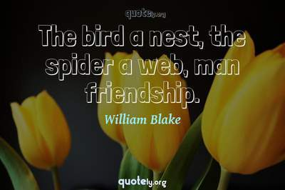 Photo Quote of The bird a nest, the spider a web, man friendship.