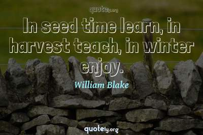 Photo Quote of In seed time learn, in harvest teach, in winter enjoy.