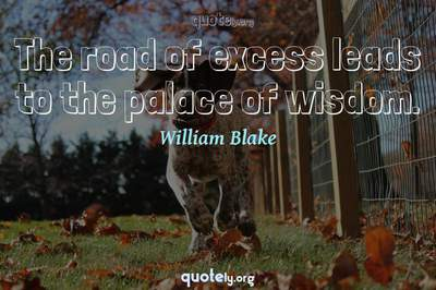 Photo Quote of The road of excess leads to the palace of wisdom.