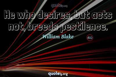 Photo Quote of He who desires, but acts not, breeds pestilence.