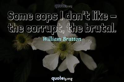 Photo Quote of Some cops I don't like - the corrupt, the brutal.