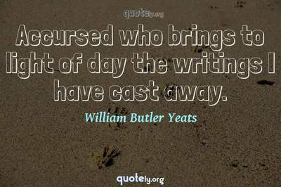 Photo Quote of Accursed who brings to light of day the writings I have cast away.