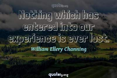 Photo Quote of Nothing which has entered into our experience is ever lost.