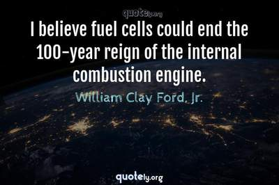 Photo Quote of I believe fuel cells could end the 100-year reign of the internal combustion engine.
