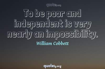 Photo Quote of To be poor and independent is very nearly an impossibility.