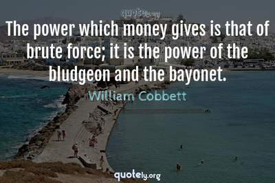 Photo Quote of The power which money gives is that of brute force; it is the power of the bludgeon and the bayonet.