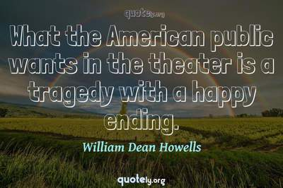Photo Quote of What the American public wants in the theater is a tragedy with a happy ending.