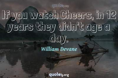 Photo Quote of If you watch Cheers, in 12 years they didn't age a day.