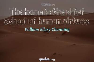 Photo Quote of The home is the chief school of human virtues.