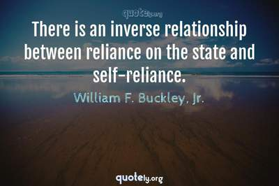 Photo Quote of There is an inverse relationship between reliance on the state and self-reliance.