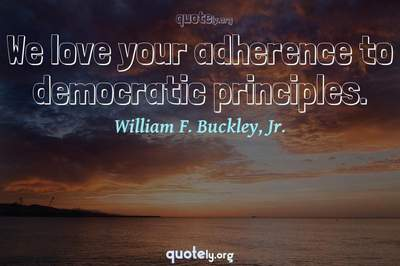 Photo Quote of We love your adherence to democratic principles.