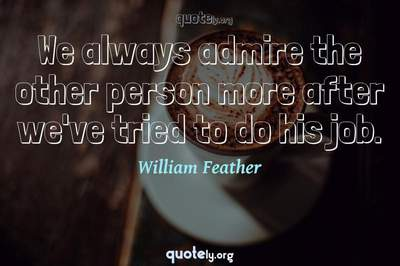 Photo Quote of We always admire the other person more after we've tried to do his job.