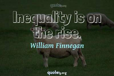 Photo Quote of Inequality is on the rise.