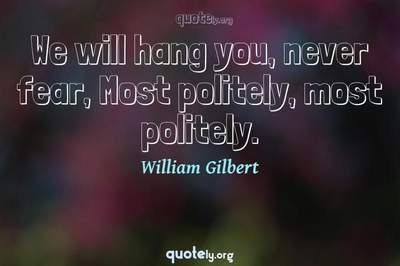 Photo Quote of We will hang you, never fear, Most politely, most politely.