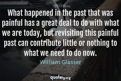 Photo Quote of What happened in the past that was painful has a great deal to do with what we are today, but revisiting this painful past can contribute little or nothing to what we need to do now.