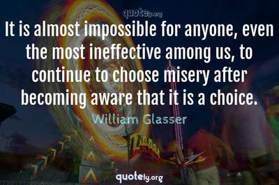 Photo Quote of It is almost impossible for anyone, even the most ineffective among us, to continue to choose misery after becoming aware that it is a choice.