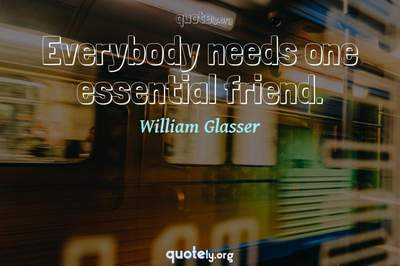 Photo Quote of Everybody needs one essential friend.