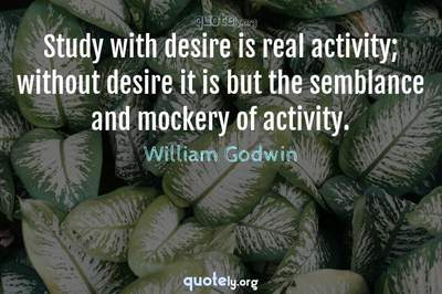Photo Quote of Study with desire is real activity; without desire it is but the semblance and mockery of activity.