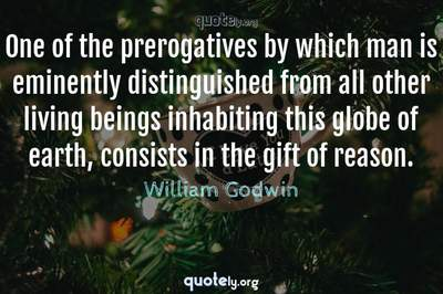 Photo Quote of One of the prerogatives by which man is eminently distinguished from all other living beings inhabiting this globe of earth, consists in the gift of reason.