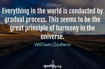 Photo Quote of Everything in the world is conducted by gradual process. This seems to be the great principle of harmony in the universe.