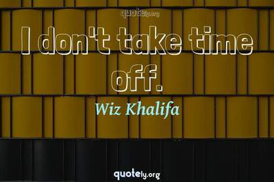 Photo Quote of I don't take time off.
