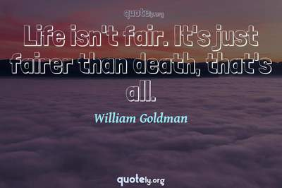 Photo Quote of Life isn't fair. It's just fairer than death, that's all.